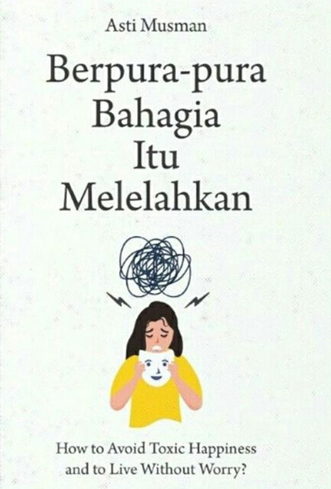 Berpura-Pura Bahagia Itu Melelahkan: How to Avoid Toxic Happiness and to Live Without Worry?